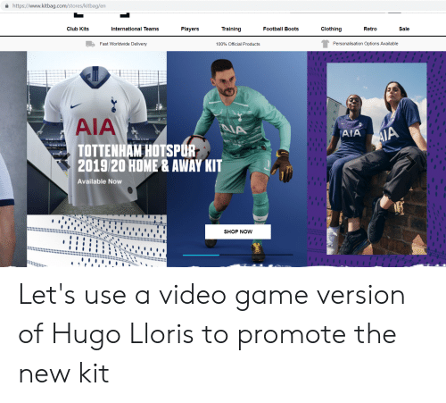 Club, Football, and Boots: https://www.kitbag.com/stores/kitbag/en  Training  Clothing  Club Kits  International Teams  Players  Football Boots  Retro  Sale  Fast Worldwide Delivery  Personalisation Options Available  100% Official Products  AIA  NA  AIA  AIA  TOTTENHAM HOTSPUR  2019/20 HOME& AWAY KIT  Available Now  SHOP NOW  4 4 Let's use a video game version of Hugo Lloris to promote the new kit