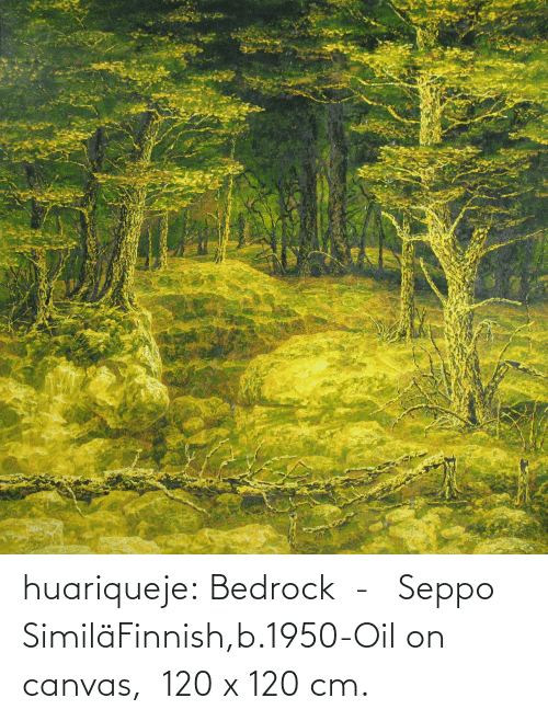 oil: huariqueje:  Bedrock  -   Seppo SimiläFinnish,b.1950-Oil on canvas,  120 x 120 cm.