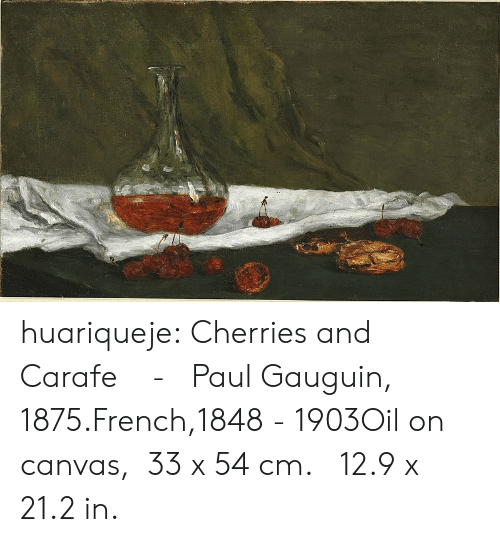 Cherries: huariqueje:  Cherries and Carafe     -     Paul Gauguin, 1875.French,1848  -  1903Oil on canvas,   33 x 54 cm.   12.9 x 21.2 in.