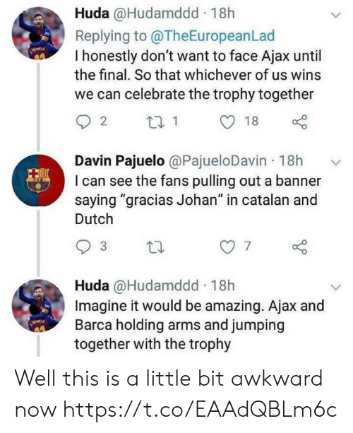 "Barca: Huda @Hudamddd 18h  Replying to @TheEuropeanLad  I honestly don't want to face Ajax until  the final. So that whichever of us wins  we can celebrate the trophy together  Davin Pajuelo @PajueloDavin 18h  I can see the fans pulling out a banner  saying ""gracias Johan"" in catalan and  Dutch  7  Huda @Hudamddd 18h  Imagine it would be amazing. Ajax and  Barca holding arms and jumping  together with the trophy Well this is a little bit awkward now https://t.co/EAAdQBLm6c"