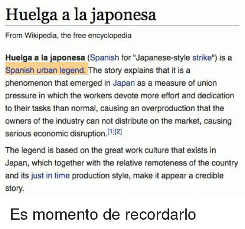 "Great Work: Huelga a la japonesa  From Wikipedia, the free encyclopedia  Huelga a la japonesa (Spanish for ""Japanese-style strike"") is a  Spanish urban legend. The story explains that it is a  phenomenon that emerged in Japan as a measure of union  pressure in which the workers devote more effort and dedication  to their tasks than normal, causing an overproduction that the  owners of the industry can not distribute on the market, causing  serious economic disruption.121  The legend is based on the great work culture that exists in  Japan, which together with the relative remoteness of the country  and its just in time production style, make it appear a credible  story. <p>Es momento de recordarlo</p>"