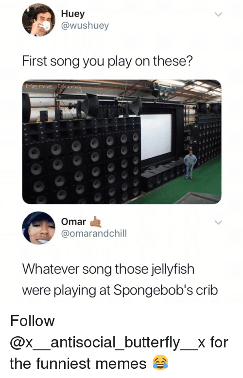 The Funniest Memes: Huey  ushuey  First song you play on these?  Mene Man  Omar  @omarandchill  Whatever song those jellyfish  were playing at Spongebob's crib Follow @x__antisocial_butterfly__x for the funniest memes 😂