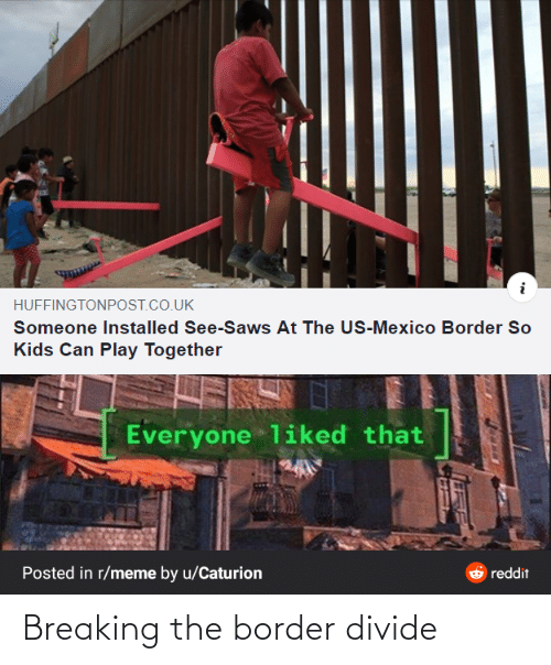 together: HUFFINGTONPOST.CO.UK  Someone Installed See-Saws At The US-Mexico Border So  Kids Can Play Together  Everyone liked that  Posted in r/meme by u/Caturion  reddit Breaking the border divide