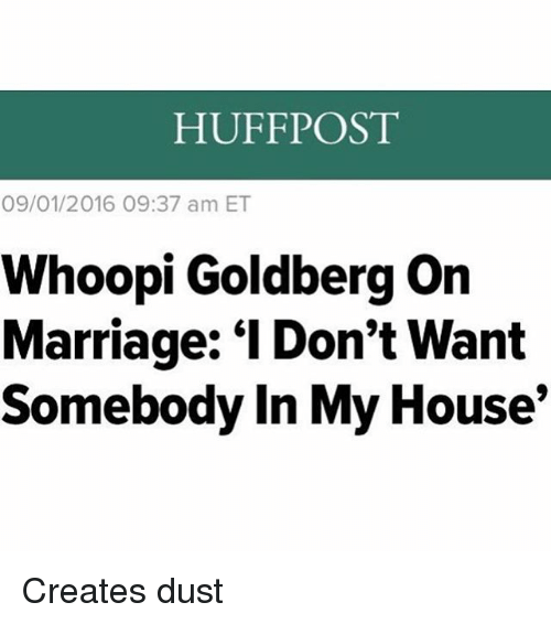 """goldbergs: HUFFPOST  09/01/2016 09:37 am ET  Whoopi Goldberg on  Marriage: """"I Don't Want  Somebody In My House Creates dust"""