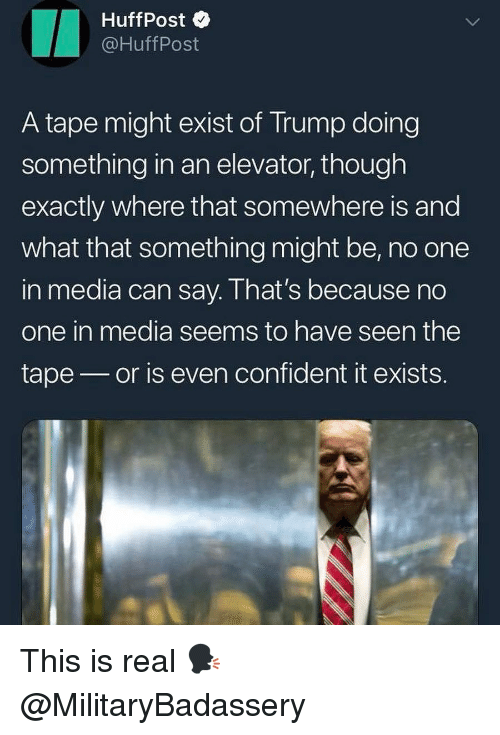 Memes, Trump, and 🤖: HuffPost  @HuffPost  A tape might exist of Trump doing  something in an elevator, though  exactly where that somewhere is and  what that something might be, no one  in media can say. I hat's because no  one in media seems to have seen the  tape or is even confident it exists. This is real 🗣 @MilitaryBadassery