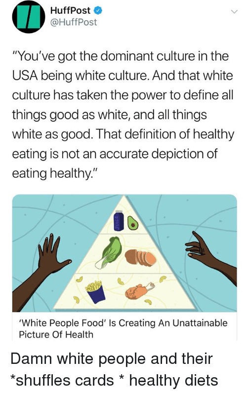 """Food, Taken, and White People: HuffPost  @HuffPost  You've got the dominant culture in the  USA being white culture. And that white  culture has taken the power to define all  things good as white, and all things  white as good. That definition of healthy  eating is not an accurate depiction of  eating healthy.""""  'White People Food' Is Creating An Unattainable  Picture Of Health"""