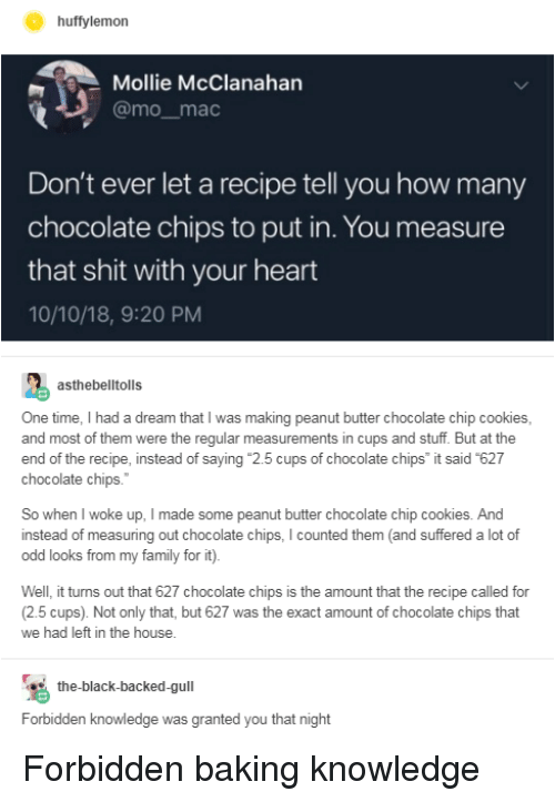 """Chocolate Chip: huffylemon  Mollie McClanahan  @mo_mac  Don't ever let a recipe tell you how many  chocolate chips to put in. You measure  that shit with your heart  10/10/18, 9:20 PM  asthebelltolls  One time, I had a dream that I was making peanut butter chocolate chip cookies  and most of them were the regular measurements in cups and stuff. But at the  end of the recipe, instead of saying """"2.5 cups of chocolate chips it said 627  chocolate chips.  So when I woke up, I made some peanut butter chocolate chip cookies. And  instead of measuring out chocolate chips, I counted them (and suffered a lot of  odd looks from my family for it).  Well, it turns out that 627 chocolate chips is the amount that the recipe called for  (2.5 cups). Not only that, but 627 was the exact amount of chocolate chips that  we had left in the house.  the-black-backed-gull  Forbidden knowledge was granted you that night Forbidden baking knowledge"""