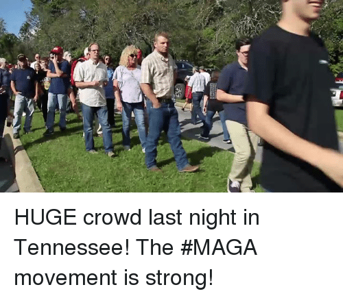Tennessee, Strong, and Last Night: HUGE crowd last night in Tennessee! The #MAGA movement is strong!