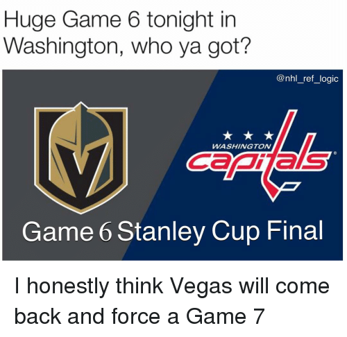 Logic, Memes, and National Hockey League (NHL): Huge Game 6 tonight in  Washington, who ya got?  @nhl_ref_logic  WASHINGTON  Canas  Game 6 Stanley Cup Final I honestly think Vegas will come back and force a Game 7