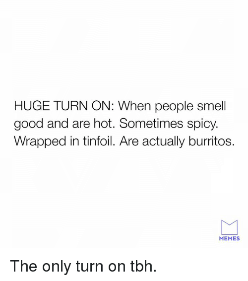 Burritos: HUGE TURN ON: When people smell  good and are hot. Sometimes spicy.  Wrapped in tinfoil. Are actually burritos.  MEMES The only turn on tbh.