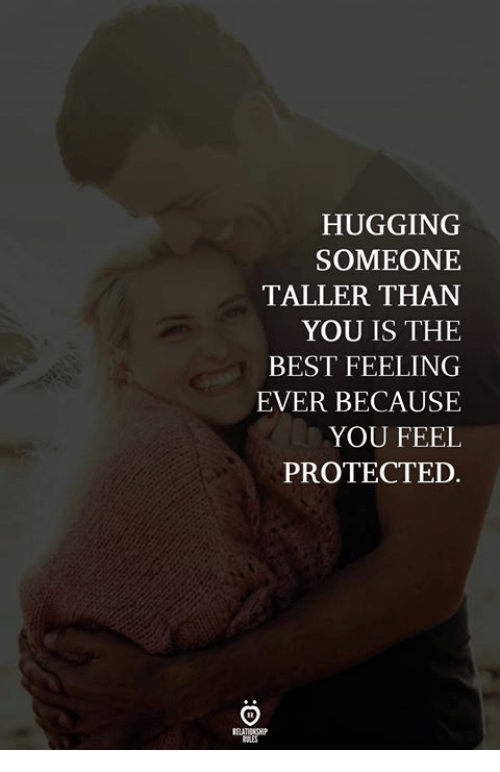 Best, You, and The Best: HUGGING  SOMEONE  TALLER THAN  YOU IS THE  BEST FEELING  EVER BECAUSE  YOU FEEL  PROTECTED