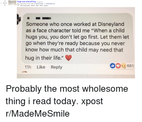 "Disneyland, Life, and Today: Hugs are everything (redd.it  5 8853  submitted 7 hours ago by peacelovehap to r/MadeMeSmile  129 comments share save hide report  Someone who once worked at Disneyland  as a face character told me ""When a child  hugs you, you don't let go first. Let them let  go when they're ready because you never  know how much that child may need that  hug in their life.""  11h Like Reply  00661 Probably the most wholesome thing i read today. xpost r/MadeMeSmile"