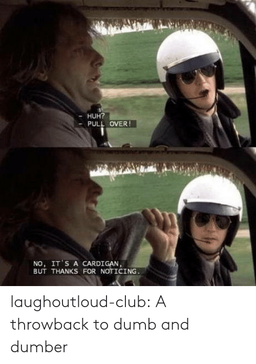 throwback: HUH?  PULL OVER !  NO, IT'S A CARDIGAN,  BUT THANKS FOR NOTICING. laughoutloud-club:  A throwback to dumb and dumber