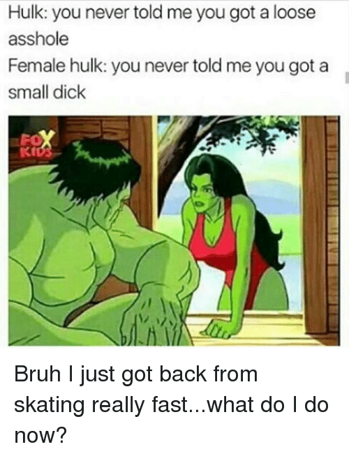 small dicks: Hulk: you never told me you got a loose  asshole  Female hulk: you never told me you got a  small dick Bruh I just got back from skating really fast...what do I do now?