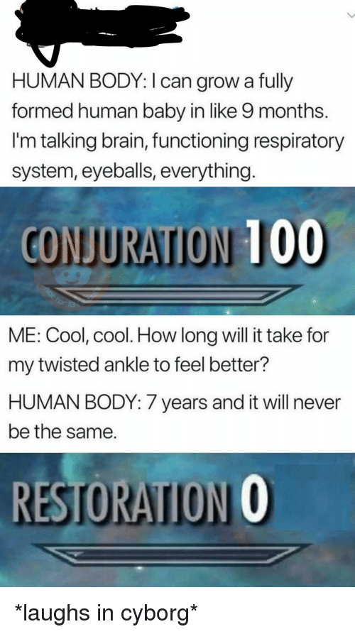 respiratory: HUMAN BODY: I can grow a fully  formed human baby in like 9 months.  I'm talking brain, functioning respiratory  system, eyeballs, everything  CONJURATION 100  ME: Cool, cool. How long will it take for  my twisted ankle to feel better?  HUMAN BODY: 7 years and it will never  be the same.  RESTORATION O *laughs in cyborg*