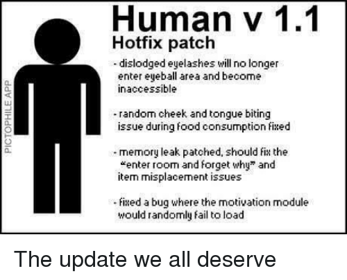 """Fail, Food, and Module: Human v 1.1  Hotfix patch  -dislodged eyelashes will no longer  enter eyeball area and become  inaccessible  0.  40  random cheek and tongue biting  issue during food consumption fixed  a.  memory leak patched, should fix the  """"enter room and forget why"""" and  item misplacement issues  0.  ixed a bug where the motivation module  would randomly fail to load The update we all deserve"""