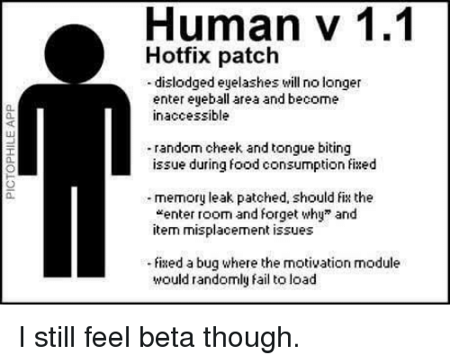 """Fail, Food, and Module: Human v 1.1  Hotfix patch  -dislodged eyelashes will no longer  enter eyeball area and become  inaccessible  0.  40  random cheek and tongue biting  issue during food consumption fixed  a.  memory leak patched, should fix the  """"enter room and forget why"""" and  item misplacement issues  0.  ixed a bug where the motivation module  would randomly fail to load I still feel beta though."""