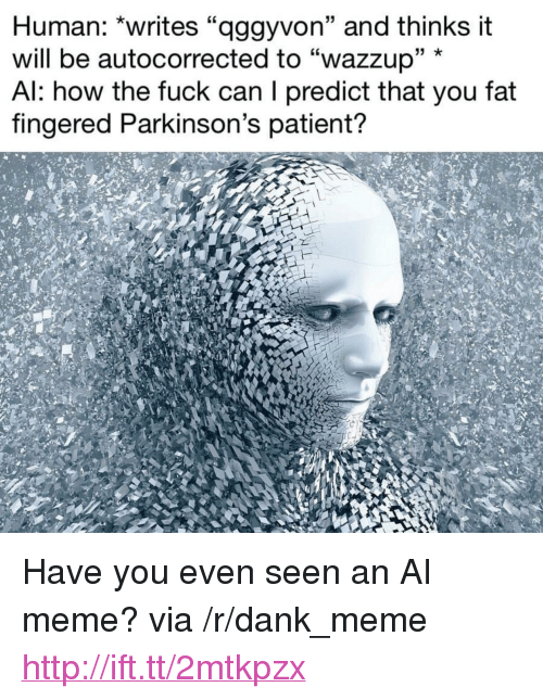 """Fingered: Human: """"writes """"aggyvon"""" and thinks it  will be autocorrected to """"wazzup"""" *  Al: how the fuck can I predict that you fat  fingered Parkinson's patient? <p>Have you even seen an AI meme? via /r/dank_meme <a href=""""http://ift.tt/2mtkpzx"""">http://ift.tt/2mtkpzx</a></p>"""