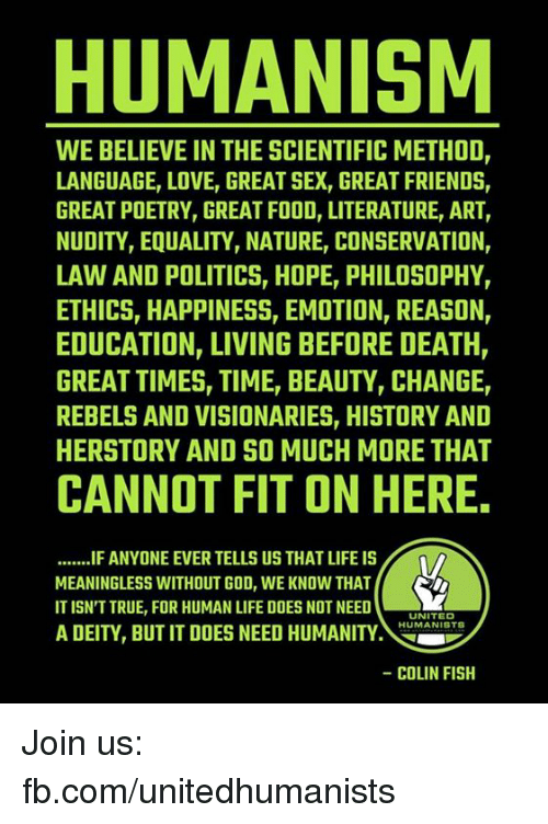 methodical: HUMANISM  WE BELIEVE IN THE SCIENTIFIC METHOD,  LANGUAGE, LOVE, GREAT SEX, GREAT FRIENDS  GREAT POETRY, GREAT FOOD, LITERATURE, ART  NUDITY, EQUALITY, NATURE CONSERVATION,  LAW AND POLITICSr HOPE PHILOSOPHY,  ETHICS, HAPPINESS, EMOTION, REASON,  EDUCATION, LIVING BEFORE DEATH,  GREAT TIMESr TIMET BEAUTYr CHANGE,  REBELS AND VISIONARIES, HISTORY AND  HERSTORY AND SO MUCH MORE THAT  CANNOT FIT ON HERE.  .......IFANYONE EVER TELLS US THATLIFE IS  MEANINGLESS WITHOUT GOD, WE KNOW THAT  IT ISN'T TRUE, FOR HUMAN LIFE DOES NOT NEED  UNITED  HUMANIST  A DEITY, BUT IT DOES NEED HUMANITY  COLIN FISH Join us: fb.com/unitedhumanists