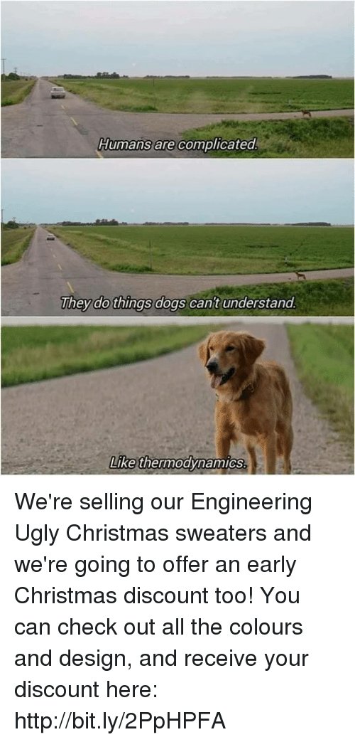 Christmas, Dogs, and Ugly: Humans are complicated  They do things dogs cant understand  Like thermodynamics We're selling our Engineering Ugly Christmas sweaters and we're going to offer an early Christmas discount too! You can check out all the colours and design, and receive your discount here: http://bit.ly/2PpHPFA