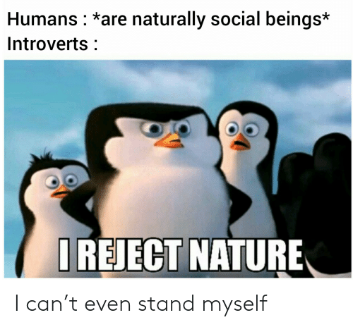 Nature, Can, and Social: Humans *are naturally social beings*  Introverts  IREJECT NATURE I can't even stand myself