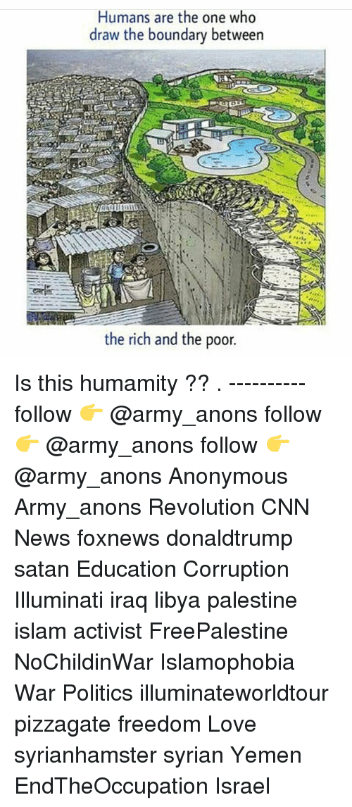 anonymouse: Humans are the one who  draw the boundary between  the rich and the poor. Is this humamity ?? . ---------- follow 👉 @army_anons follow 👉 @army_anons follow 👉 @army_anons Anonymous Army_anons Revolution CNN News foxnews donaldtrump satan Education Corruption Illuminati iraq libya palestine islam activist FreePalestine NoChildinWar Islamophobia War Politics illuminateworldtour pizzagate freedom Love syrianhamster syrian Yemen EndTheOccupation Israel