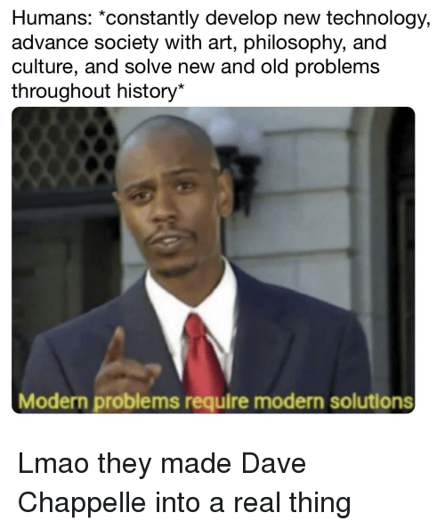 Lmao, Dave Chappelle, and History: Humans: *constantly develop new technology,  advance society with art, philosophy, and  culture, and solve new and old problems  throughout history*  Modern problems require modern solutions