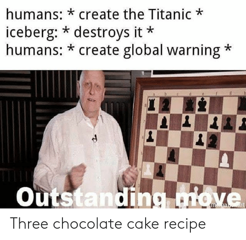 Titanic, Cake, and Chocolate: humans: *create the Titanic  iceberg: * destroys it  humans: * create global warning  Outstanding move Three chocolate cake recipe