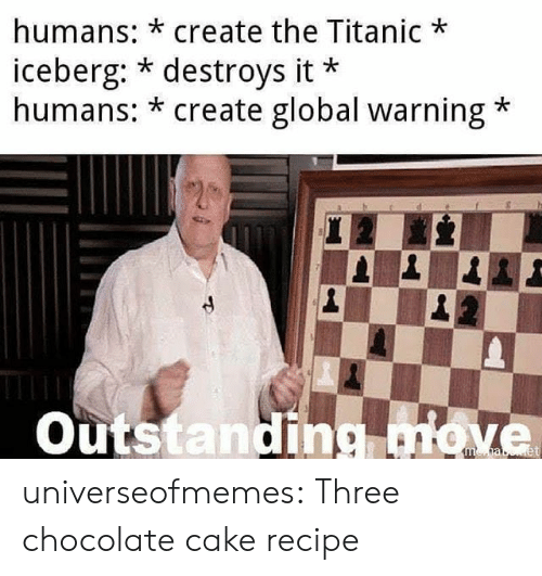Titanic, Tumblr, and Blog: humans: *create the Titanic  iceberg: * destroys it  humans: * create global warning  Outstanding move universeofmemes: Three chocolate cake recipe
