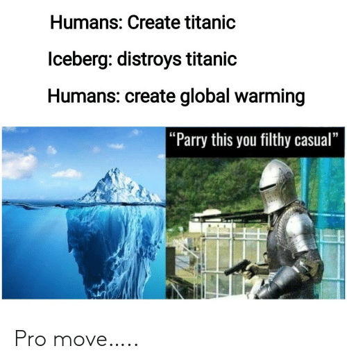 "Global Warming, Titanic, and Pro: Humans: Create titanic  lceberg: distroys titanic  Humans: create global warming  |""Parry this you filthy casual"" Pro move….."