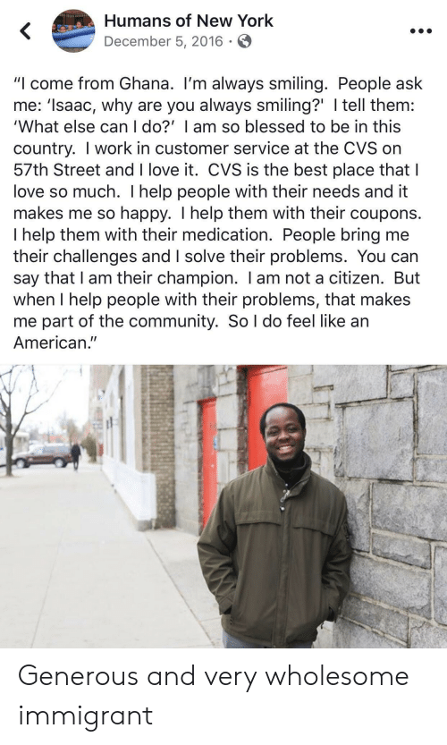 "Blessed, Community, and Love: Humans of New York  December 5, 2016  ""I come from Ghana. I'm always smiling. People ask  me: 'Isaac, why are you always smiling?' I tell them:  'What else can I do?' I am so blessed to be in this  country. I work in customer service at the CVS on  57th Street and I love it. CVS is the best place that I  love so much. I help people with their needs and it  makes me so happy. I help them with their coupons.  I help them with their medication. People bring me  their challenges and I solve their problems. You can  say that I am their champion. I am not a citizen. But  when I help people with their problems, that makes  me part of the community. So l do feel like an  American."" Generous and very wholesome immigrant"