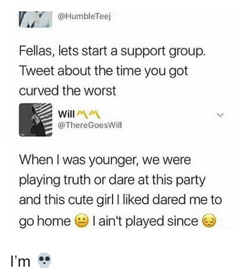 Cute, Memes, and Party: @HumbleTeej  Fellas, lets start a support group  Tweet about the time you got  curved the worst  Will  @ThereGoesWill  When I was younger, we were  playing truth or dare at this party  and this cute girl I liked dared me to  go home I ain't played since I'm 💀