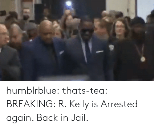 Jail, R. Kelly, and Tumblr: humblrblue:  thats-tea:  BREAKING: R. Kelly is Arrested again. Back in Jail.