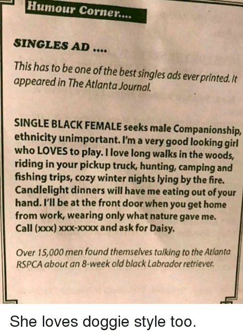 Companionship: Humour Corner....  SINGLES AD  This has to be one of the best singles ads ever printed. It  appeared in The Atlanta Journal.  SINGLE BLACK FEMALE seeks male Companionship,  ethnicity unimportant. I'm a very good looking girl  who LOVES to play. I love long walks in the woods,  riding in your pickup truck, hunting, camping and  fishing trips, cozy winter nights lying by the fire.  Candlelight dinners will have me eating out of your  hand. I'll be at the front door when you get home  from work, wearing only what nature gave me  Call (xxx) xxx-xxxx and ask for Daisy  Over 15,000 men found themselves talking to the Atlanta  RSPCA about an 8-week old black Labrador retriever She loves doggie style too.