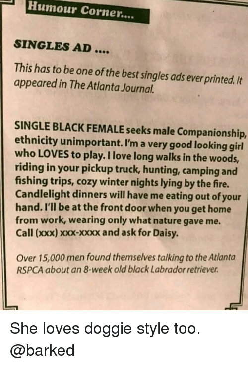 Companionship: Humour Corner....  SINGLES AD....  This has to be one of the best singles ads ever printed./t  appeared in The Atlanta Journal.  SINGLE BLACK FEMALE seeks male Companionship,  ethnicity unimportant. I'm a very good looking girl  who LOVES to play. I love long walks in the woods,  riding in your pickup truck, hunting, camping and  fishing trips, cozy winter nights lying by the fire.  Candlelight dinners will have me eating out of your  hand. I'll be at the front door when you get home  from work, wearing only what nature gave me.  Call (xxx) xoxx-xxxx and ask for Daisy.  Over 15,000 men found themselves talking to the Atlanta  RSPCA about an 8-week old black Labrador retriever She loves doggie style too. @barked