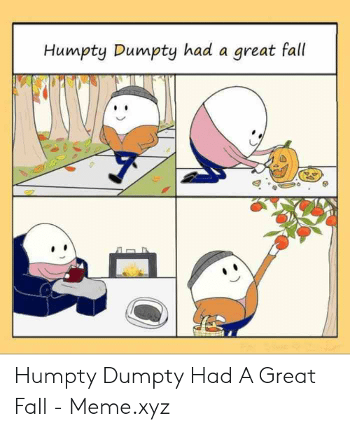 Fall Meme: Humpty Dumpty had a great fall Humpty Dumpty Had A Great Fall - Meme.xyz