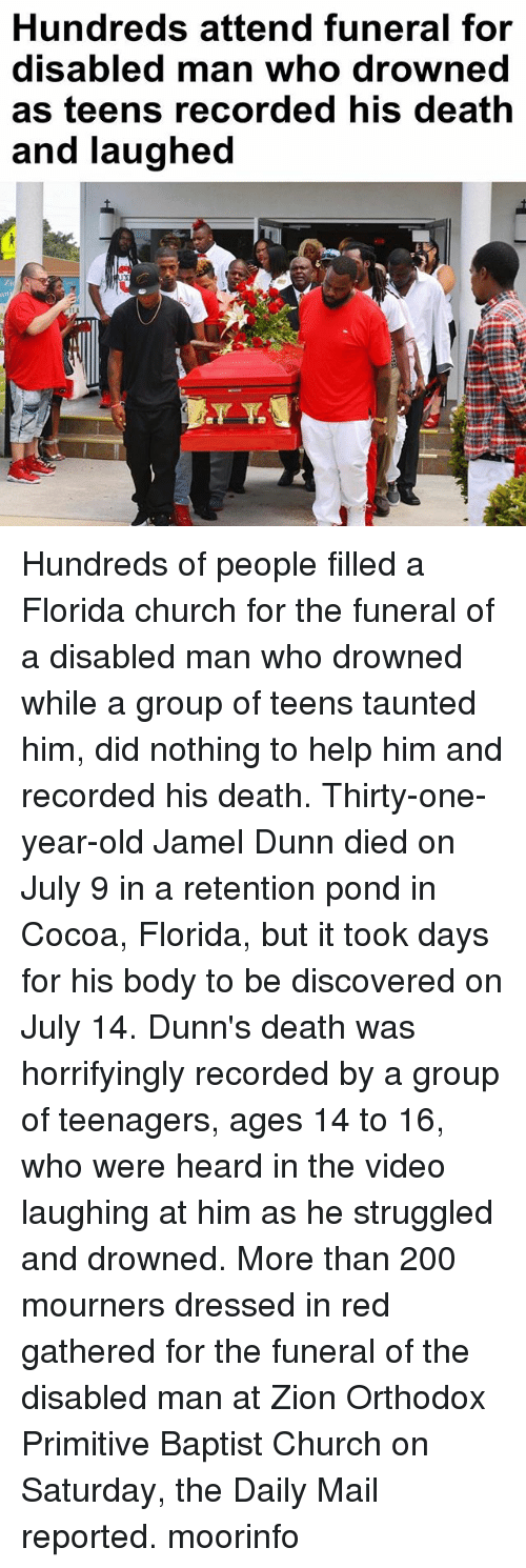 Bailey Jay, Church, and Memes: Hundreds attend funeral for  disabled man who drowned  as teens recorded his death  and laughed Hundreds of people filled a Florida church for the funeral of a disabled man who drowned while a group of teens taunted him, did nothing to help him and recorded his death. Thirty-one-year-old Jamel Dunn died on July 9 in a retention pond in Cocoa, Florida, but it took days for his body to be discovered on July 14. Dunn's death was horrifyingly recorded by a group of teenagers, ages 14 to 16, who were heard in the video laughing at him as he struggled and drowned. More than 200 mourners dressed in red gathered for the funeral of the disabled man at Zion Orthodox Primitive Baptist Church on Saturday, the Daily Mail reported. moorinfo