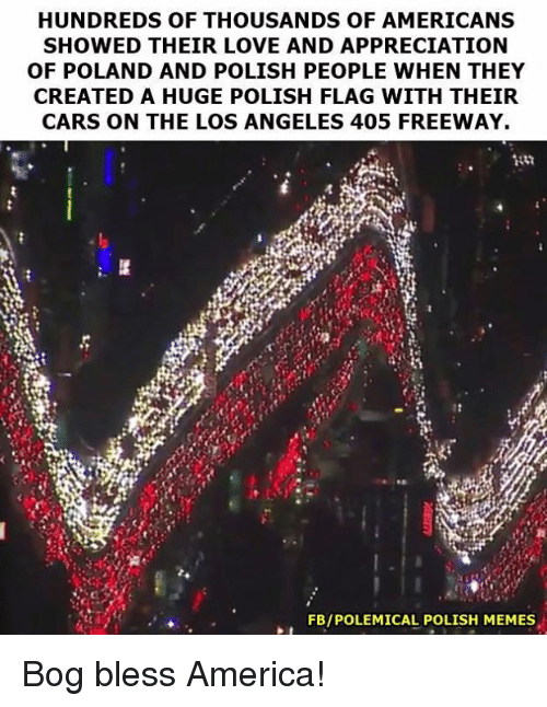 Polish Memes: HUNDREDS OF THOUSANDS OF AMERICANS  SHOWED THEIR LOVE AND APPRECIATION  OF POLAND AND POLISH PEOPLE WHEN THEY  CREATED A HUGE POLISH FLAG WITH THEIR  CARS ON THE LOS ANGELES 405 FREEWAY.  FBIPOLEMICAL POLISH MEMES Bog bless America!