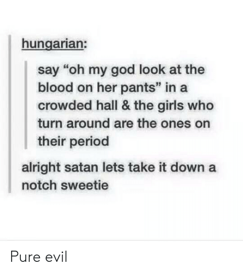 """pure evil: hungarian:  say """"oh my god look at the  blood on her pants"""" in a  crowded hall & the girls who  turn around are the ones on  their period  alright satan lets take it down a  notch sweetie Pure evil"""