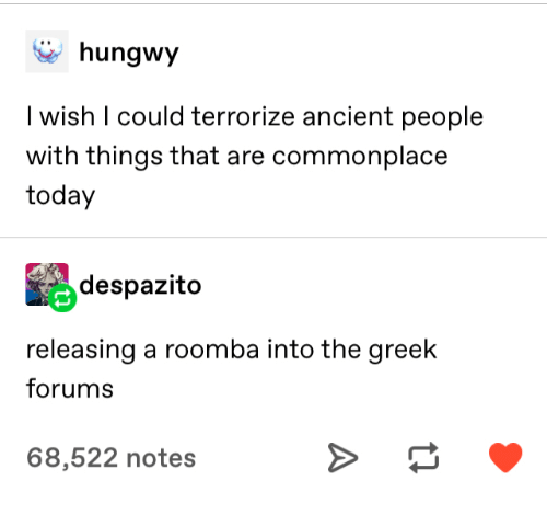 Greek: hungwy  I wish I could terrorize ancient people  with things that are commonplace  today  despazito  releasing a roomba into the greek  forums  68,522 notes