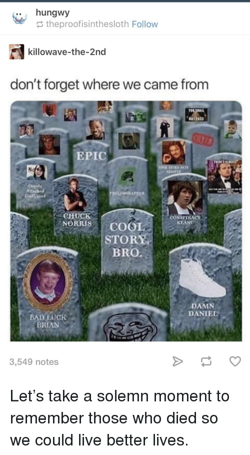 solemn: .. hungwy  theproofisinthesloth Follow  killowave-the-2nd  don't forget where we came from  EPIC  EMPO  CHUCK  NORRISCOOL  KEAND  STORY  BRO  DAMN  DANIEL  BAD EUCK  BRIAN  3,549 notes Let's take a solemn moment to remember those who died so we could live better lives.
