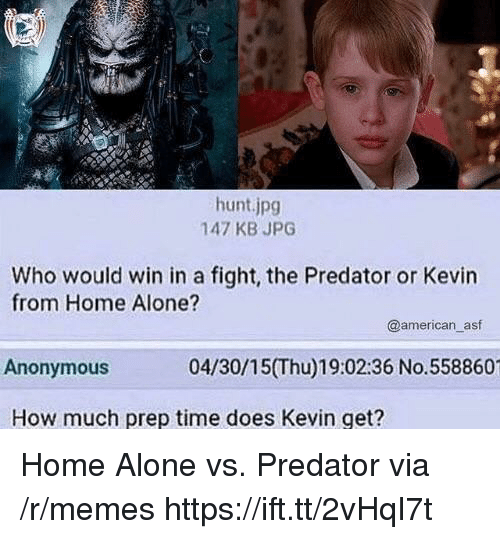 Being Alone, Home Alone, and Memes: hunt.jpg  147 KB JPG  Who would win in a fight, the Predator or Kevin  from Home Alone?  @american_asf  Anonymous  04/30/15(Thu)19:02:36 No.558860  How much prep time does Kevin get? Home Alone vs. Predator via /r/memes https://ift.tt/2vHqI7t