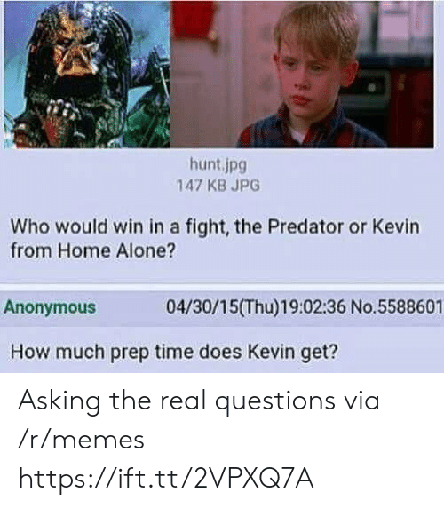 prep: hunt.jpg  147 KB JPG  Who would win in a fight, the Predator or Kevin  from Home Alone?  Anonymous  04/30/15(Thu)19:02:36 No.5588601  How much prep time does Kevin get? Asking the real questions via /r/memes https://ift.tt/2VPXQ7A