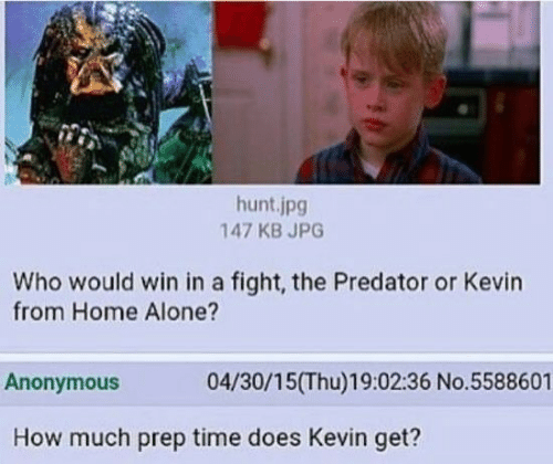 prep: hunt.jpg  147 KB JPG  Who would win in a fight, the Predator or Kevin  from Home Alone?  Anonymous  04/30/15(Thu)19:02:36 No.5588601  How much prep time does Kevin get?