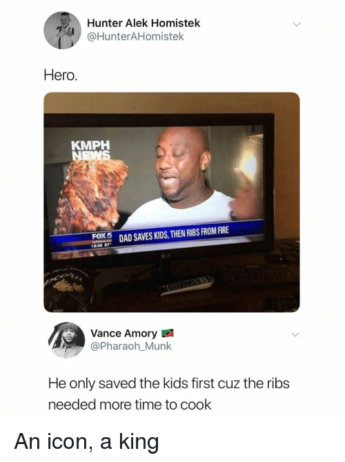 Dad, Kids, and Time: Hunter Alek Homistek  @HunterAHomistelk  Hero  KMPH  0%  FOX 5  DAD SAVES KIDS, THEN RIBS FROM RRE  1256 87  Vance Amory  @Pharaoh_Munk  He only saved the kids first cuz the ribs  needed more time to cook An icon, a king