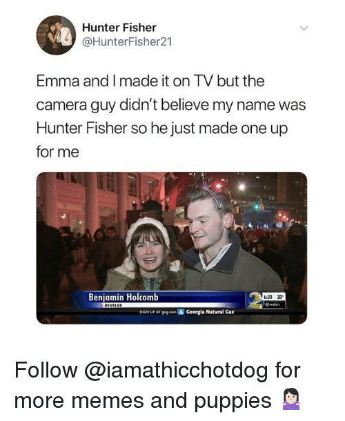 Memes, Puppies, and Camera: Hunter Fisher  @HunterFisher21  Emma and I made it on TV but the  camera guy didn't believe my name was  Hunter Fisher so he just made one up  for me  Benjamin Holcomb  6:33 20  REVELER  SIGN UP AT ggeom  Georgia Natural Gas Follow @iamathicchotdog for more memes and puppies 🤷🏻‍♀️