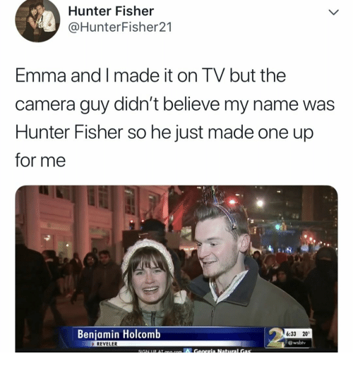 Camera, Hunter, and Emma: Hunter Fisher  @HunterFisher21  Emma and I made it on TV but the  camera guy didn't believe my name was  Hunter Fisher so he just made one up  for me  Benjamin Holcomb  6:33 20°  @wsbly  REVELER