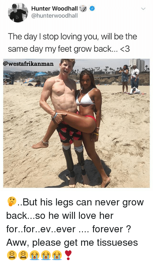 Backes: Hunter Woodhall  @hunterwoodhall  The day lstop loving you, will be the  same day my feet grow back... <3  @westafrikanman 🤔..But his legs can never grow back...so he will love her for..for..ev..ever .... forever ? Aww, please get me tissueses 😩😩😭😭😭❣️