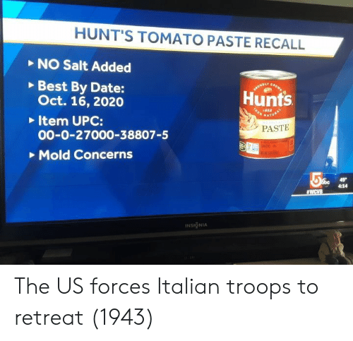 Best, Date, and Salt: HUNT'S TOMATO PASTE RECALL  NO Salt Added  Best By Date:  Oct. 16, 2020  Item UPC:  00-0-27000-38807-5  Mold Concerns  Hunts  o 1888  PASTE  4:14  INSIGNIA The US forces Italian troops to retreat (1943)