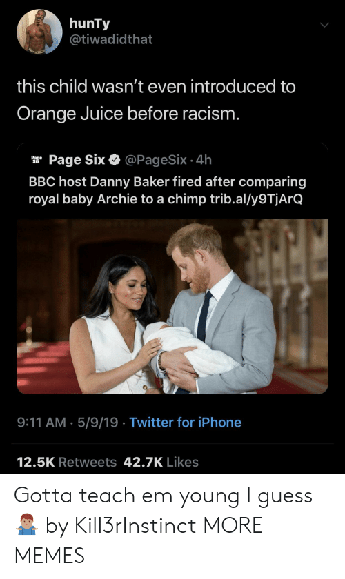 9/11, Dank, and Iphone: hunTy  @tiwadidthat  this child wasn't even introduced to  Orange Juice before racism  ar Page Six & @PageSix.4h  BBC host Danny Baker fired after comparing  royal baby Archie to a chimp trib.al/y9TjArQ  9:11 AM.5/9/19 Twitter for iPhone  12.5K Retweets 42.7K Likes Gotta teach em young I guess 🤷🏽‍♂️ by Kill3rInstinct MORE MEMES